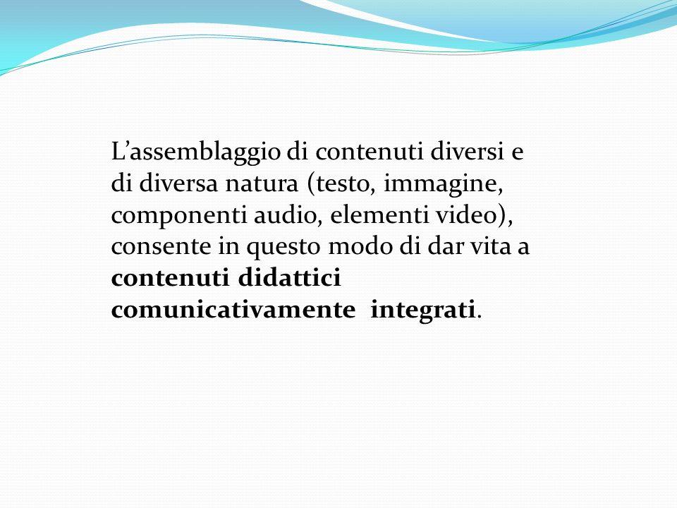Lassemblaggio di contenuti diversi e di diversa natura (testo, immagine, componenti audio, elementi video), consente in questo modo di dar vita a contenuti didattici comunicativamente integrati.