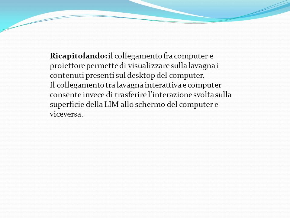 Ricapitolando: il collegamento fra computer e proiettore permette di visualizzare sulla lavagna i contenuti presenti sul desktop del computer.