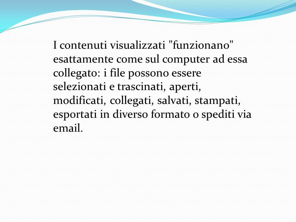 I contenuti visualizzati funzionano esattamente come sul computer ad essa collegato: i file possono essere selezionati e trascinati, aperti, modificati, collegati, salvati, stampati, esportati in diverso formato o spediti via email.