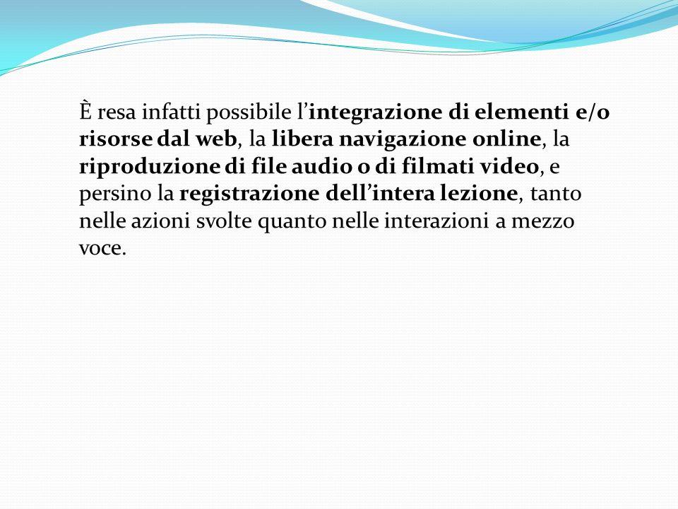 È resa infatti possibile lintegrazione di elementi e/o risorse dal web, la libera navigazione online, la riproduzione di file audio o di filmati video, e persino la registrazione dellintera lezione, tanto nelle azioni svolte quanto nelle interazioni a mezzo voce.