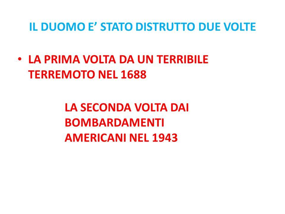 IL DUOMO E STATO DISTRUTTO DUE VOLTE LA PRIMA VOLTA DA UN TERRIBILE TERREMOTO NEL 1688 LA SECONDA VOLTA DAI BOMBARDAMENTI AMERICANI NEL 1943