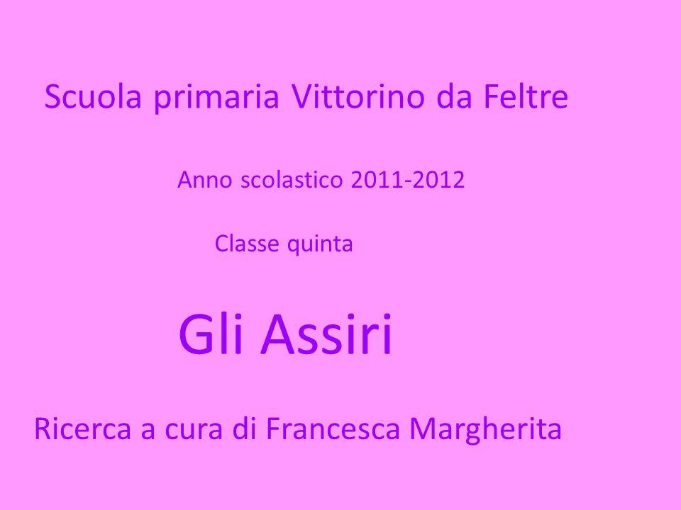 Scuola primaria Vittorino da Feltre Anno scolastico 2011-2012 Classe quinta Gli Assiri Ricerca a cura di Francesca Margherita