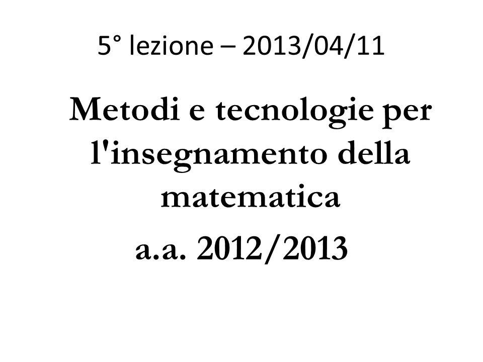 5° lezione – 2013/04/11 Metodi e tecnologie per l insegnamento della matematica a.a. 2012/2013