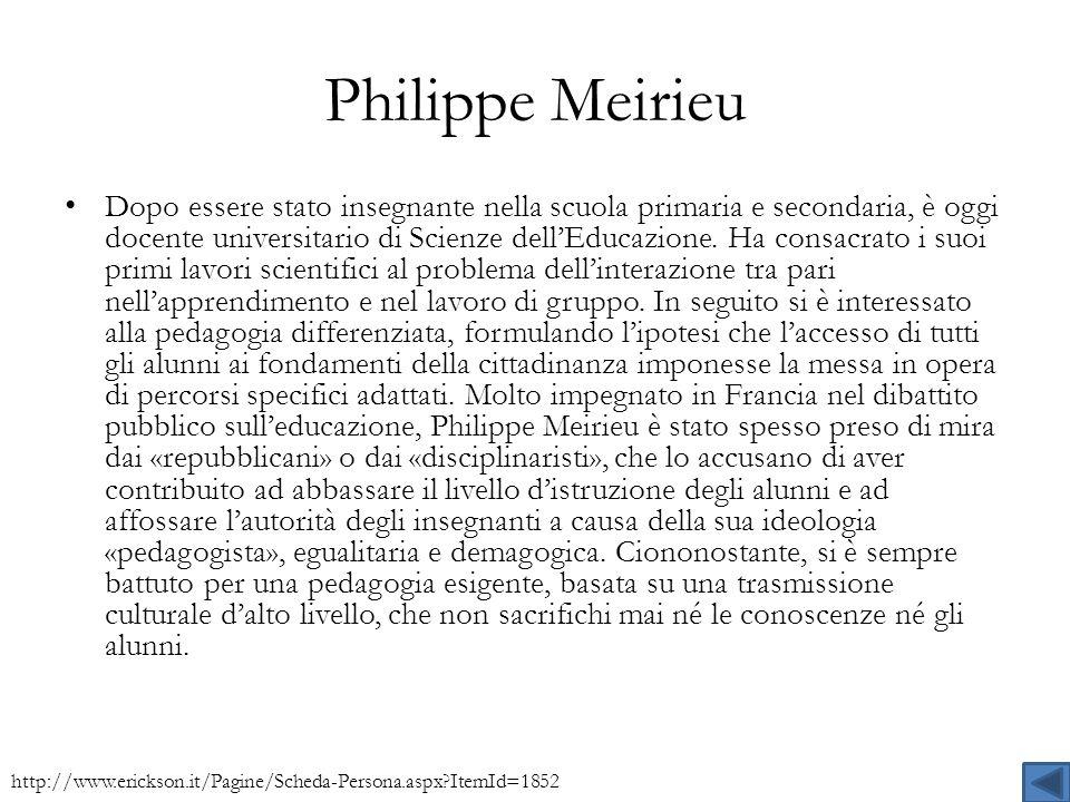 Philippe Meirieu Dopo essere stato insegnante nella scuola primaria e secondaria, è oggi docente universitario di Scienze dellEducazione. Ha consacrat