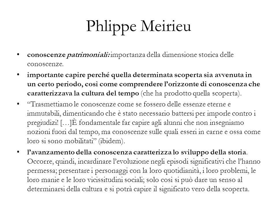 Phlippe Meirieu conoscenze patrimoniali: importanza della dimensione storica delle conoscenze. importante capire perché quella determinata scoperta si