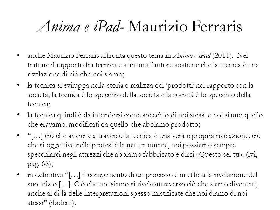Anima e iPad- Maurizio Ferraris anche Maurizio Ferraris affronta questo tema in Anima e iPad (2011). Nel trattare il rapporto fra tecnica e scrittura
