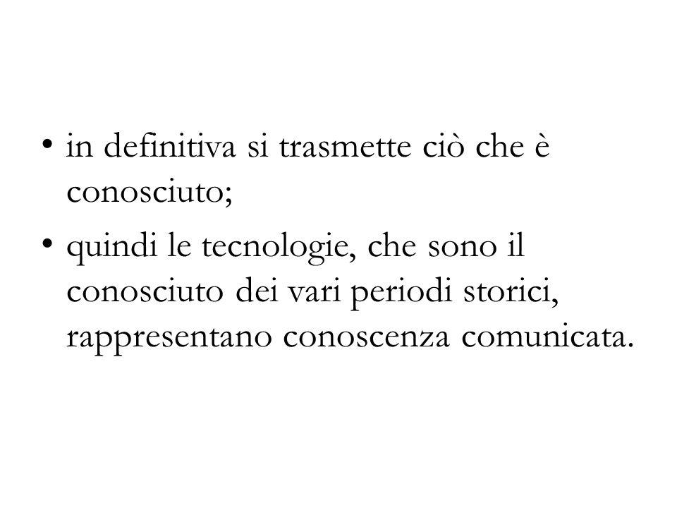 in definitiva si trasmette ciò che è conosciuto; quindi le tecnologie, che sono il conosciuto dei vari periodi storici, rappresentano conoscenza comunicata.