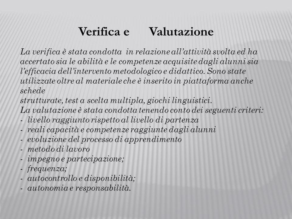 Verifica e Valutazione La verifica è stata condotta in relazione allattività svolta ed ha accertato sia le abilità e le competenze acquisite dagli alunni sia lefficacia dellintervento metodologico e didattico.