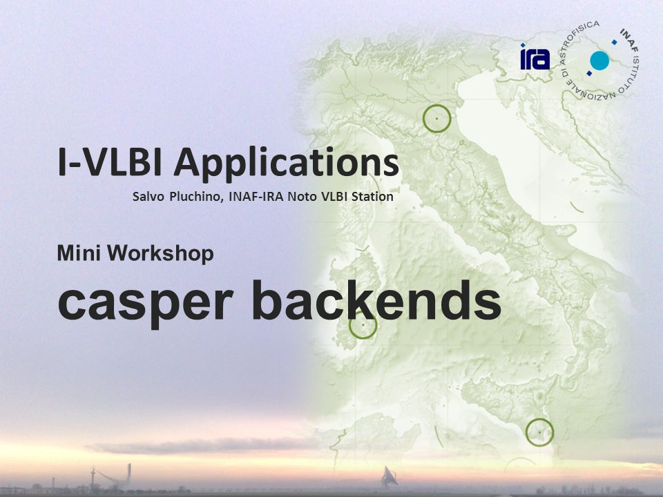 I-VLBI Applications Salvo Pluchino, INAF-IRA Noto VLBI Station Mini Workshop casper backends
