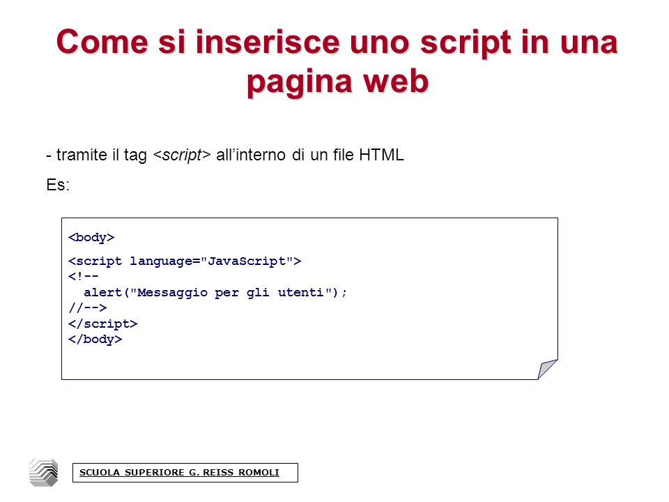 Come si inserisce uno script in una pagina web - tramite il tag allinterno di un file HTML Es: <!-- alert( Messaggio per gli utenti ); //--> SCUOLA SUPERIORE G.