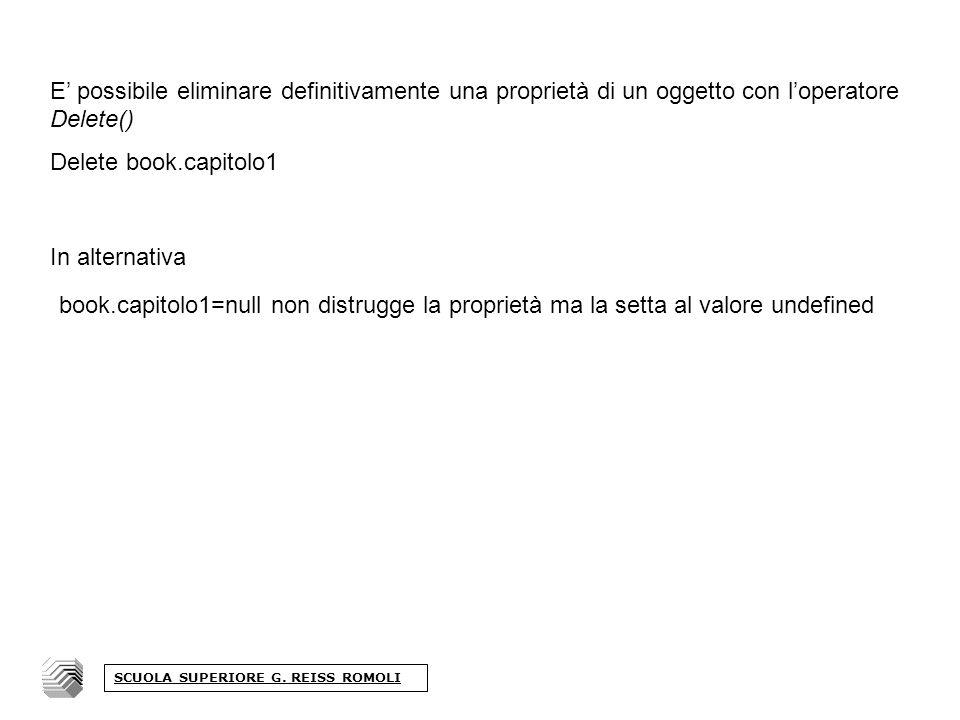 E possibile eliminare definitivamente una proprietà di un oggetto con loperatore Delete() Delete book.capitolo1 In alternativa book.capitolo1=null non distrugge la proprietà ma la setta al valore undefined SCUOLA SUPERIORE G.