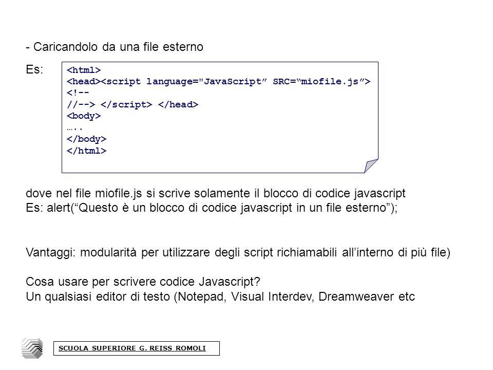 - Caricandolo da una file esterno Es: dove nel file miofile.js si scrive solamente il blocco di codice javascript Es: alert(Questo è un blocco di codice javascript in un file esterno); Vantaggi: modularità per utilizzare degli script richiamabili allinterno di più file) Cosa usare per scrivere codice Javascript.