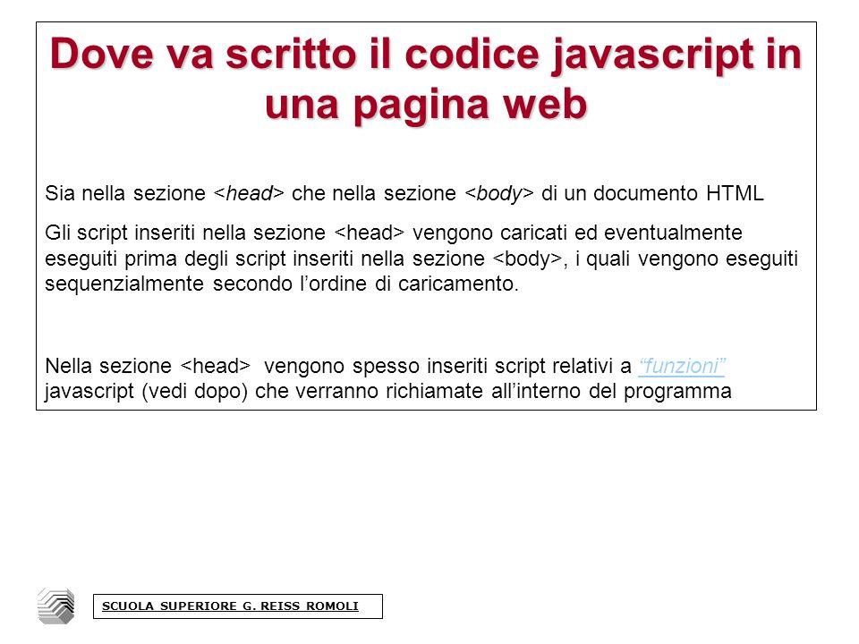 Dove va scritto il codice javascript in una pagina web Sia nella sezione che nella sezione di un documento HTML Gli script inseriti nella sezione vengono caricati ed eventualmente eseguiti prima degli script inseriti nella sezione, i quali vengono eseguiti sequenzialmente secondo lordine di caricamento.