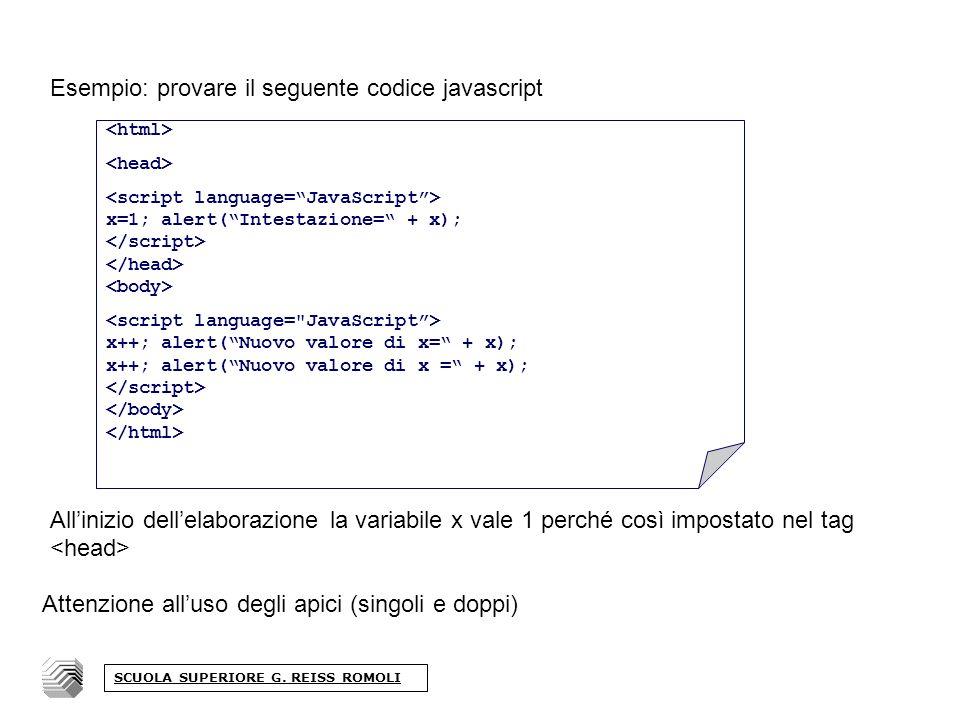 Esempio: provare il seguente codice javascript Allinizio dellelaborazione la variabile x vale 1 perché così impostato nel tag x=1; alert(Intestazione= + x); x++; alert(Nuovo valore di x= + x); Attenzione alluso degli apici (singoli e doppi) SCUOLA SUPERIORE G.