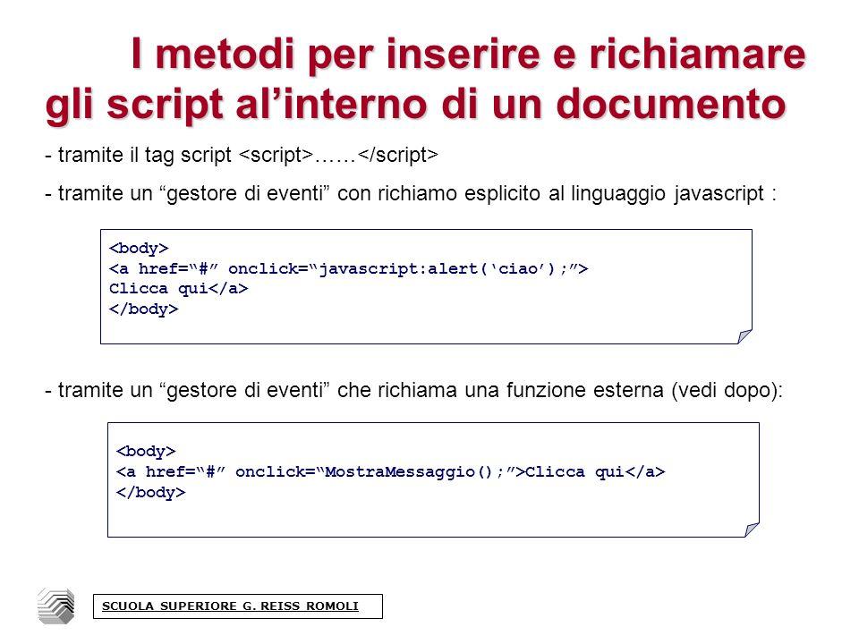 I metodi per inserire e richiamare gli script alinterno di un documento - tramite il tag script …… - tramite un gestore di eventi con richiamo esplicito al linguaggio javascript : - tramite un gestore di eventi che richiama una funzione esterna (vedi dopo): Clicca qui Clicca qui SCUOLA SUPERIORE G.
