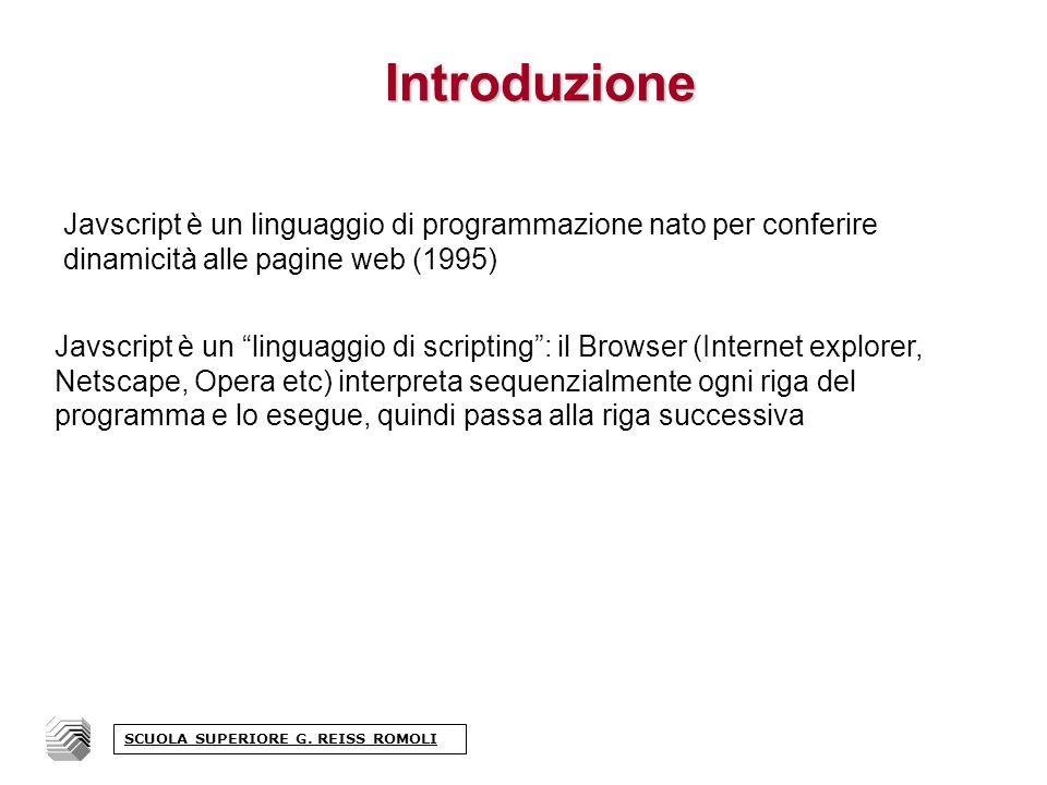 Introduzione Javscript è un linguaggio di scripting: il Browser (Internet explorer, Netscape, Opera etc) interpreta sequenzialmente ogni riga del programma e lo esegue, quindi passa alla riga successiva Javscript è un linguaggio di programmazione nato per conferire dinamicità alle pagine web (1995) SCUOLA SUPERIORE G.