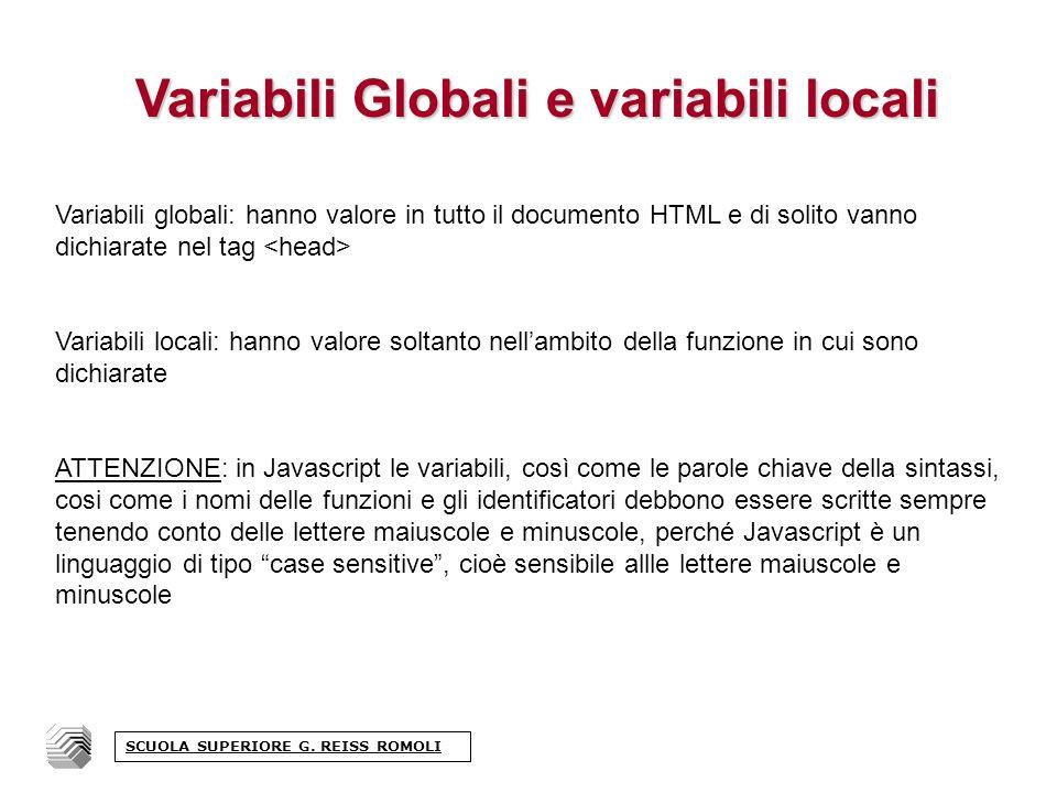 Variabili Globali e variabili locali Variabili globali: hanno valore in tutto il documento HTML e di solito vanno dichiarate nel tag Variabili locali: hanno valore soltanto nellambito della funzione in cui sono dichiarate ATTENZIONE: in Javascript le variabili, così come le parole chiave della sintassi, cosi come i nomi delle funzioni e gli identificatori debbono essere scritte sempre tenendo conto delle lettere maiuscole e minuscole, perché Javascript è un linguaggio di tipo case sensitive, cioè sensibile allle lettere maiuscole e minuscole SCUOLA SUPERIORE G.