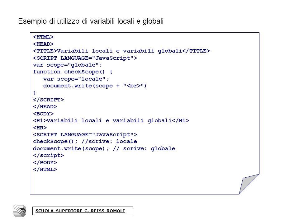 Esempio di utilizzo di variabili locali e globali Variabili locali e variabili globali var scope= globale ; function checkScope() { var scope= locale ; document.write(scope + ) } Variabili locali e variabili globali checkScope(); //scrive: locale document.write(scope); // scrive: globale SCUOLA SUPERIORE G.