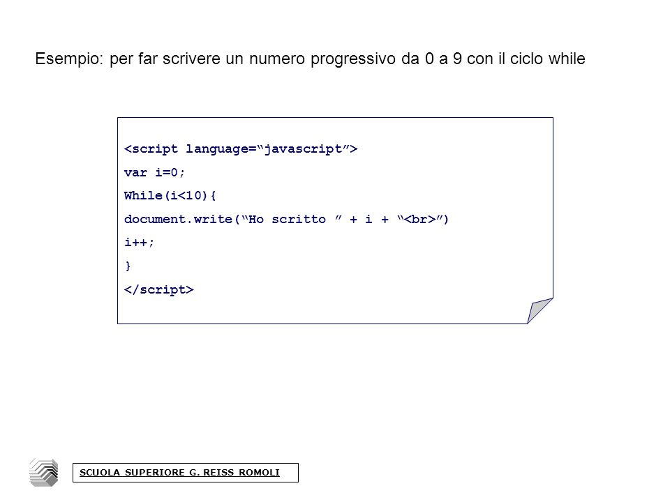 Esempio: per far scrivere un numero progressivo da 0 a 9 con il ciclo while var i=0; While(i<10){ document.write(Ho scritto + i + ) i++; } SCUOLA SUPERIORE G.
