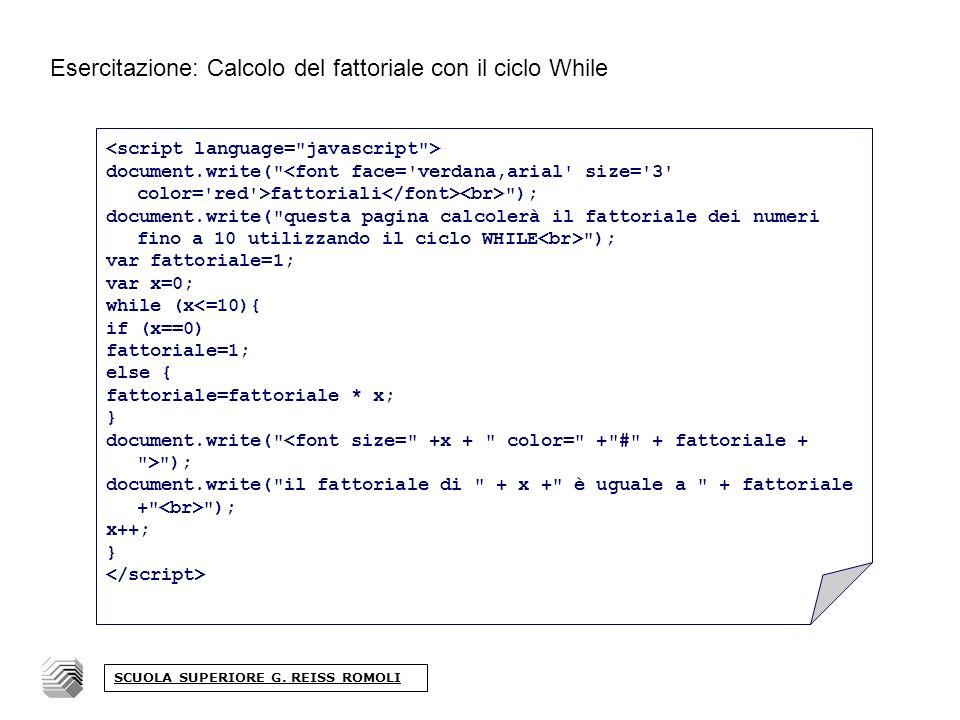 Esercitazione: Calcolo del fattoriale con il ciclo While document.write( fattoriali ); document.write( questa pagina calcolerà il fattoriale dei numeri fino a 10 utilizzando il ciclo WHILE ); var fattoriale=1; var x=0; while (x<=10){ if (x==0) fattoriale=1; else { fattoriale=fattoriale * x; } document.write( ); document.write( il fattoriale di + x + è uguale a + fattoriale + ); x++; } SCUOLA SUPERIORE G.