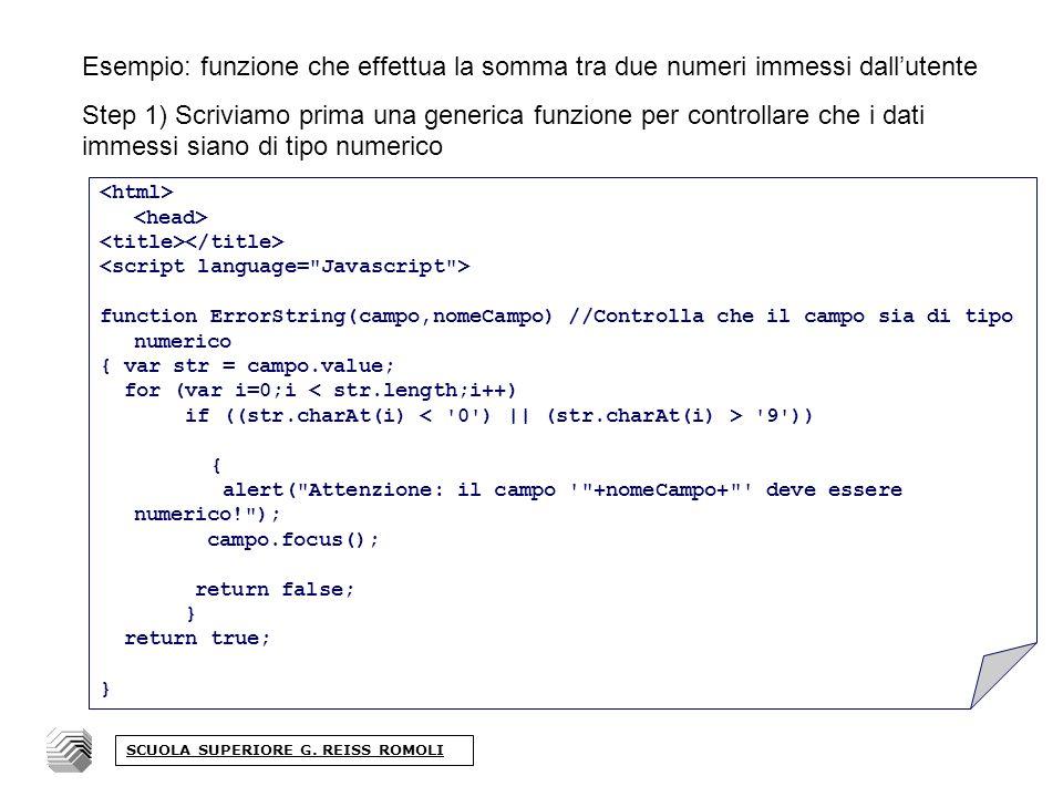 Esempio: funzione che effettua la somma tra due numeri immessi dallutente Step 1) Scriviamo prima una generica funzione per controllare che i dati immessi siano di tipo numerico function ErrorString(campo,nomeCampo) //Controlla che il campo sia di tipo numerico { var str = campo.value; for (var i=0;i < str.length;i++) if ((str.charAt(i) 9 )) { alert( Attenzione: il campo +nomeCampo+ deve essere numerico! ); campo.focus(); return false; } return true; } SCUOLA SUPERIORE G.