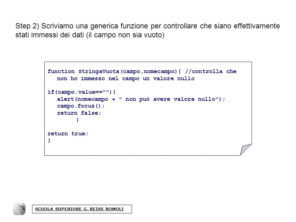 Step 2) Scriviamo una generica funzione per controllare che siano effettivamente stati immessi dei dati (il campo non sia vuoto) function StringaVuota(campo,nomecampo){ //controlla che non ho immesso nel campo un valore nullo if(campo.value== ){ alert(nomecampo + non può avere valore nullo ); campo.focus(); return false; } return true; } SCUOLA SUPERIORE G.