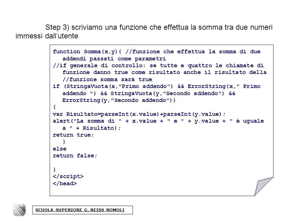 Step 3) scriviamo una funzione che effettua la somma tra due numeri immessi dallutente function Somma(x,y){ //funzione che effettua la somma di due addendi passati come parametri //if generale di controllo: se tutte e quattro le chiamate di funzione danno true come risultato anche il risultato della //funzione somma sarà true if (StringaVuota(x,Primo addendo ) && ErrorString(x, Primo addendo ) && StringaVuota(y,Secondo addendo ) && ErrorString(y,Secondo addendo )) { var Risultato=parseInt(x.value)+parseInt(y.value); alert( La somma di + x.value + e + y.value + è uguale a + Risultato); return true; } else return false; } SCUOLA SUPERIORE G.
