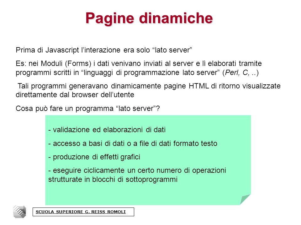 Pagine dinamiche Prima di Javascript linterazione era solo lato server Es: nei Moduli (Forms) i dati venivano inviati al server e lì elaborati tramite programmi scritti in linguaggi di programmazione lato server (Perl, C,..) Tali programmi generavano dinamicamente pagine HTML di ritorno visualizzate direttamente dal browser dellutente Cosa può fare un programma lato server.