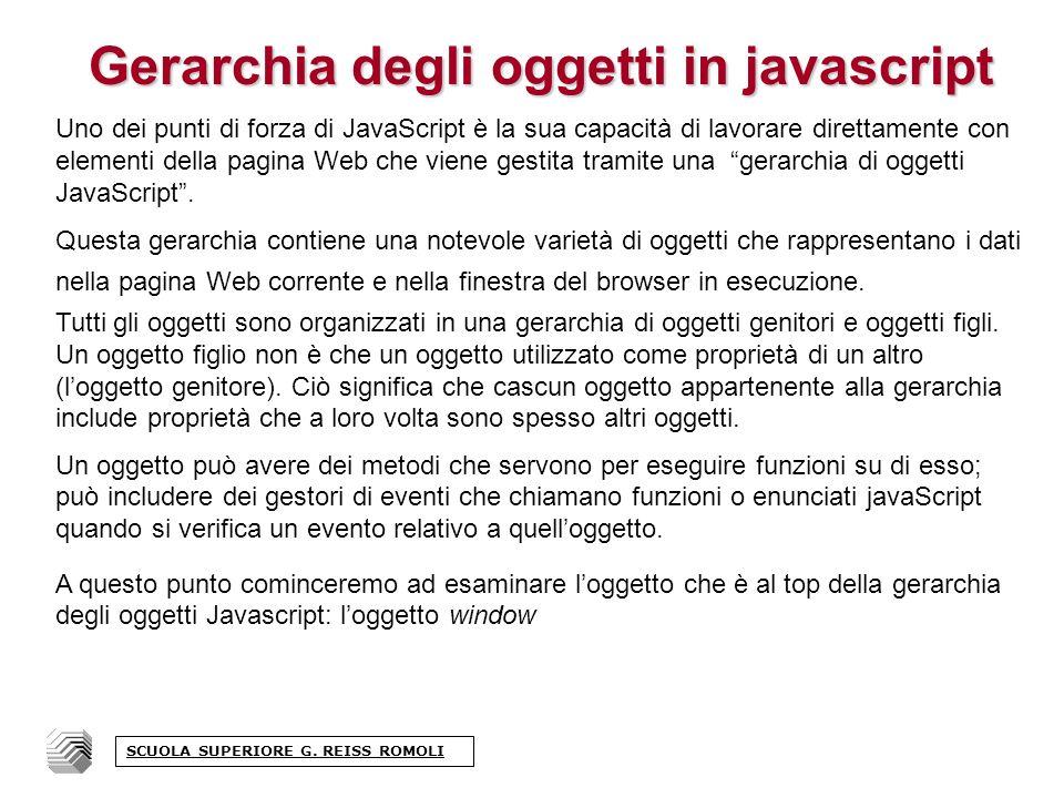Gerarchia degli oggetti in javascript Uno dei punti di forza di JavaScript è la sua capacità di lavorare direttamente con elementi della pagina Web che viene gestita tramite una gerarchia di oggetti JavaScript.