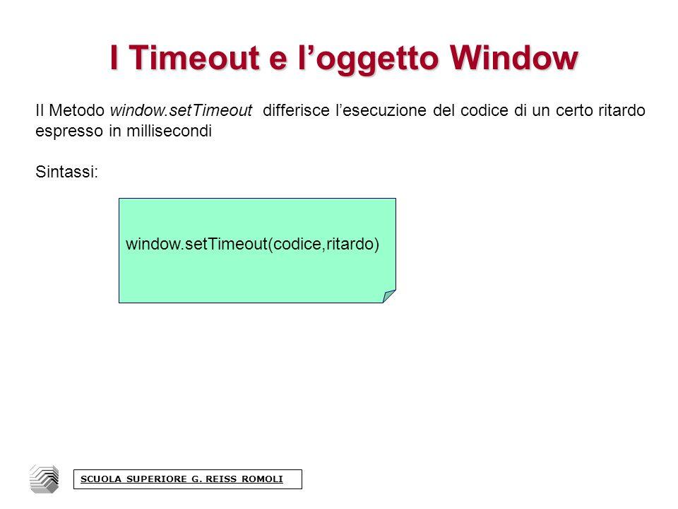 I Timeout e loggetto Window Il Metodo window.setTimeout differisce lesecuzione del codice di un certo ritardo espresso in millisecondi Sintassi: window.setTimeout(codice,ritardo) SCUOLA SUPERIORE G.