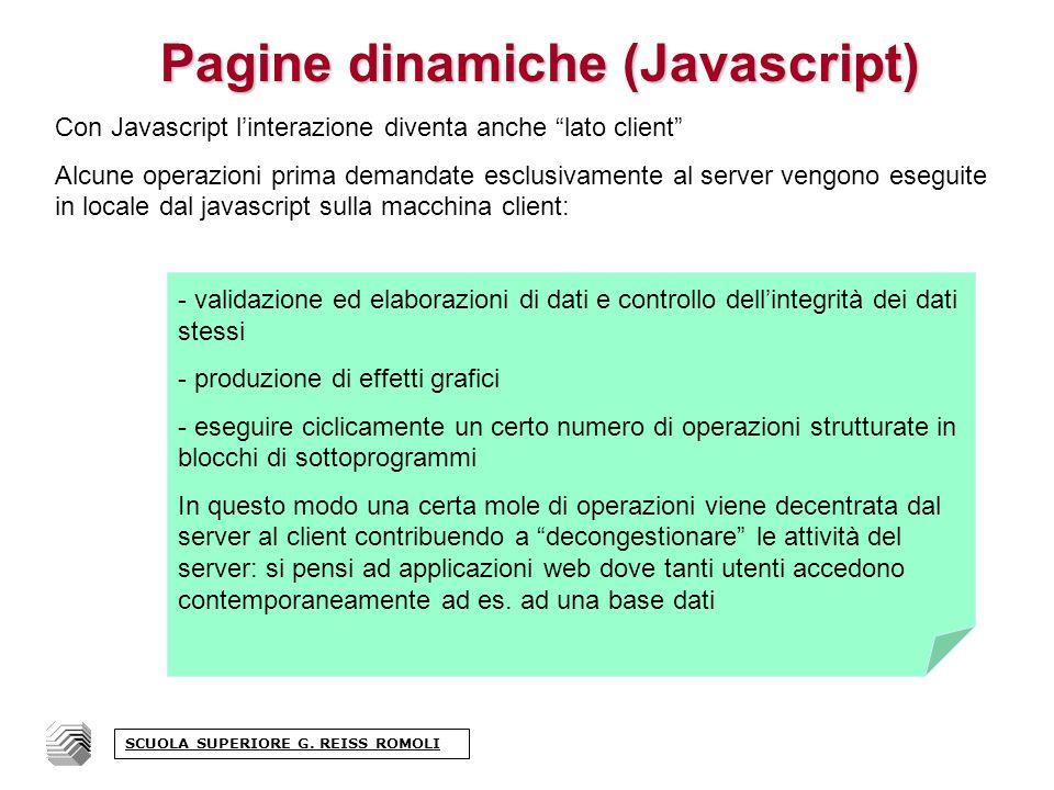 La sintassi del linguaggio javascript: Javascript è un linguaggio strutturato; esso possiede alcune strutture tipiche dei linguaggi di programmazione: Le istruzioni di senso compiuto dovrebbero sempre essere terminate da un punto e virgola (;) - esso separa due istruzioni di senso compiuto, che quindi possono essere scritte anche su una stessa riga - istruzioni di comando - [ x=2; alert(Ho scritto + x); ] - istruzioni condizionali - [ if (x==2) alert(Ho scritto + x);] - istruzioni iterative - [ for (I=1; i<=10; I++) alert(Ho scritto + I); ] - richiamo di funzioni [ Mostra il Messaggio ] SCUOLA SUPERIORE G.