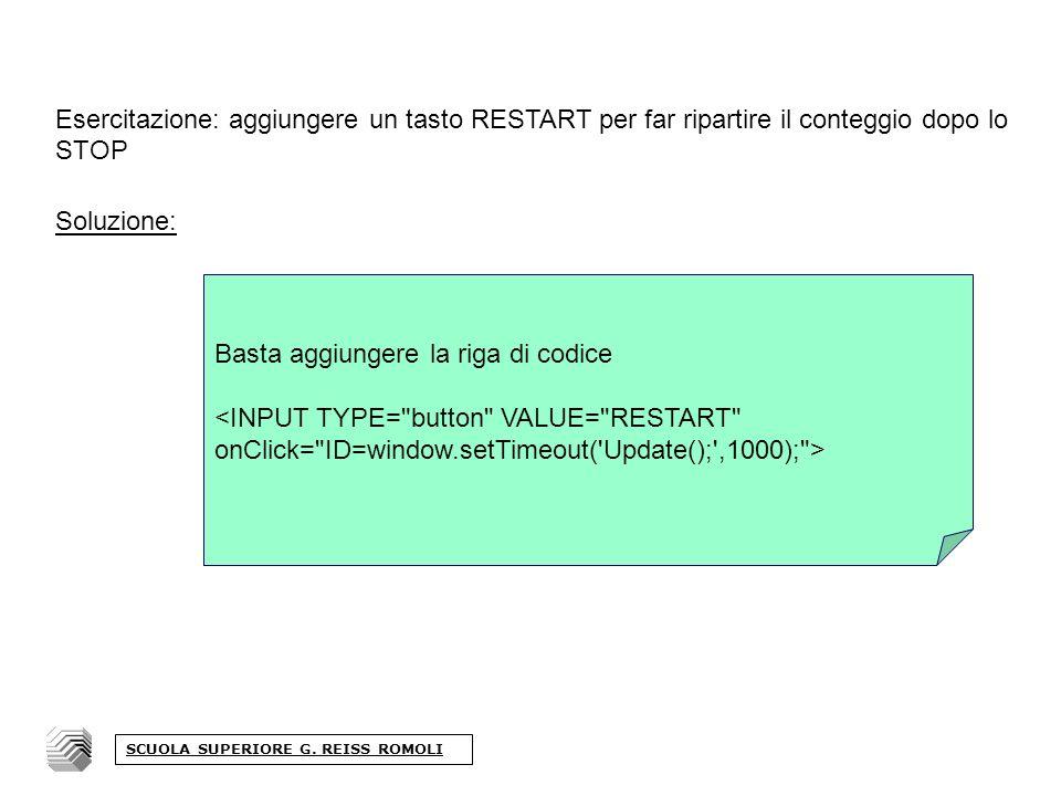 Esercitazione: aggiungere un tasto RESTART per far ripartire il conteggio dopo lo STOP Soluzione: Basta aggiungere la riga di codice SCUOLA SUPERIORE G.