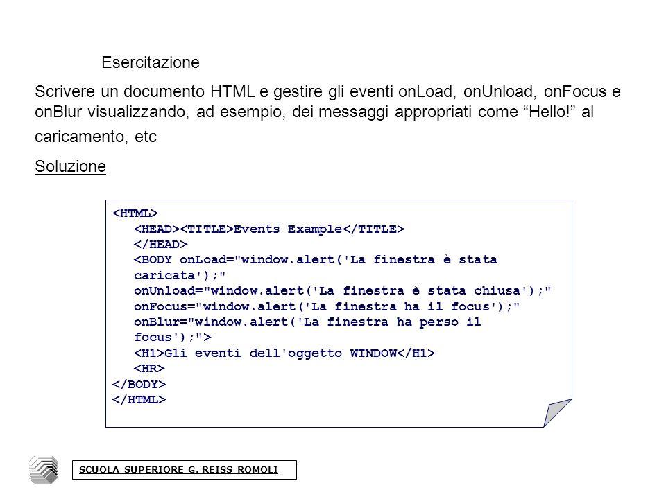 Esercitazione Scrivere un documento HTML e gestire gli eventi onLoad, onUnload, onFocus e onBlur visualizzando, ad esempio, dei messaggi appropriati come Hello.