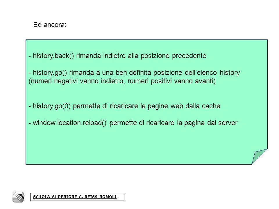 Ed ancora: - history.back() rimanda indietro alla posizione precedente - history.go() rimanda a una ben definita posizione dellelenco history (numeri negativi vanno indietro, numeri positivi vanno avanti) - history.go(0) permette di ricaricare le pagine web dalla cache - window.location.reload() permette di ricaricare la pagina dal server SCUOLA SUPERIORE G.