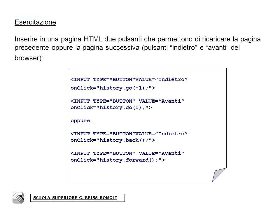 Esercitazione Inserire in una pagina HTML due pulsanti che permettono di ricaricare la pagina precedente oppure la pagina successiva (pulsanti indietro e avanti del browser): <INPUT TYPE= BUTTONVALUE=Indietro onClick= history.go(-1); > <INPUT TYPE= BUTTON VALUE=Avanti onClick= history.go(1); > oppure <INPUT TYPE= BUTTONVALUE=Indietro onClick= history.back(); > <INPUT TYPE= BUTTON VALUE=Avanti onClick= history.forward(); > SCUOLA SUPERIORE G.