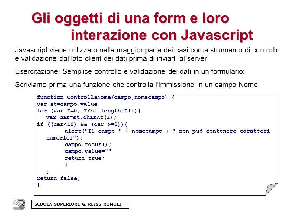 Gli oggetti di una form e loro interazione con Javascript Javascript viene utilizzato nella maggior parte dei casi come strumento di controllo e validazione dal lato client dei dati prima di inviarli al server Esercitazione: Semplice controllo e validazione dei dati in un formulario: Scriviamo prima una funzione che controlla limmissione in un campo Nome function ControllaNome(campo,nomecampo) { var st=campo.value for (var I=0; I<st.length;I++){ var car=st.charAt(I); if ((car =0)){ alert( Il campo + nomecampo + non può contenere caratteri numerici ); campo.focus(); campo.value= return true; } return false; } SCUOLA SUPERIORE G.