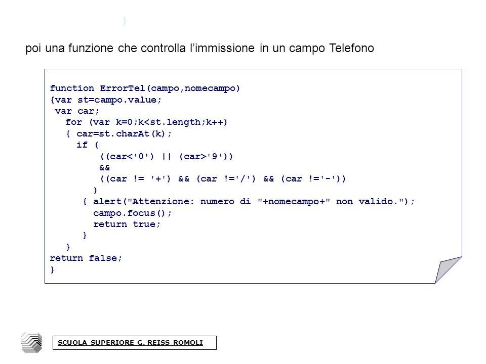 } poi una funzione che controlla limmissione in un campo Telefono function ErrorTel(campo,nomecampo) {var st=campo.value; var car; for (var k=0;k<st.length;k++) { car=st.charAt(k); if ( ((car 9 )) && ((car != + ) && (car != / ) && (car != - )) ) { alert( Attenzione: numero di +nomecampo+ non valido. ); campo.focus(); return true; } return false; } SCUOLA SUPERIORE G.