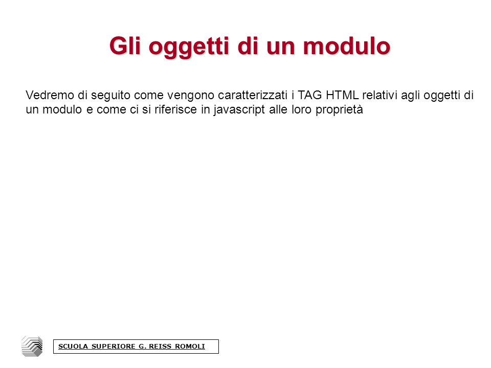 Gli oggetti di un modulo Vedremo di seguito come vengono caratterizzati i TAG HTML relativi agli oggetti di un modulo e come ci si riferisce in javascript alle loro proprietà SCUOLA SUPERIORE G.