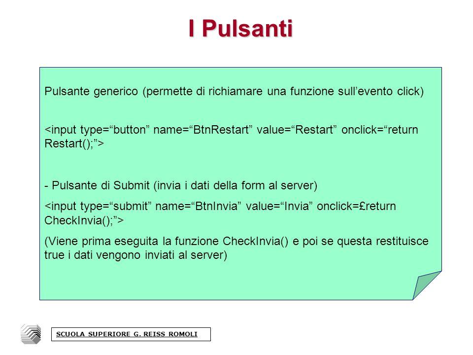 I Pulsanti Pulsante generico (permette di richiamare una funzione sullevento click) - Pulsante di Submit (invia i dati della form al server) (Viene prima eseguita la funzione CheckInvia() e poi se questa restituisce true i dati vengono inviati al server) SCUOLA SUPERIORE G.
