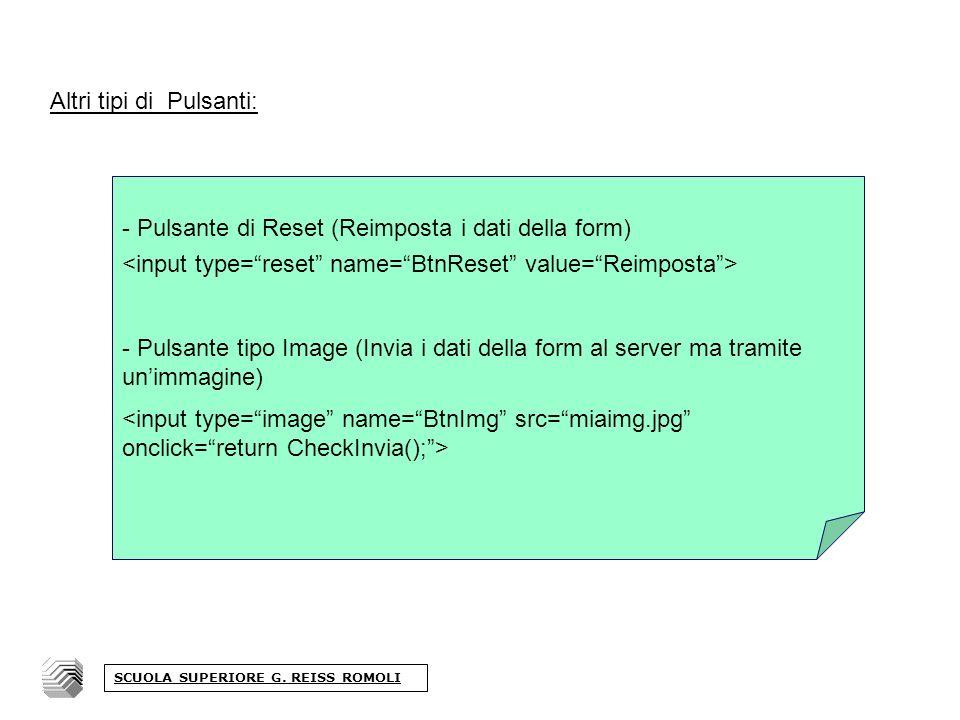 Altri tipi di Pulsanti: - Pulsante di Reset (Reimposta i dati della form) - Pulsante tipo Image (Invia i dati della form al server ma tramite unimmagine) SCUOLA SUPERIORE G.