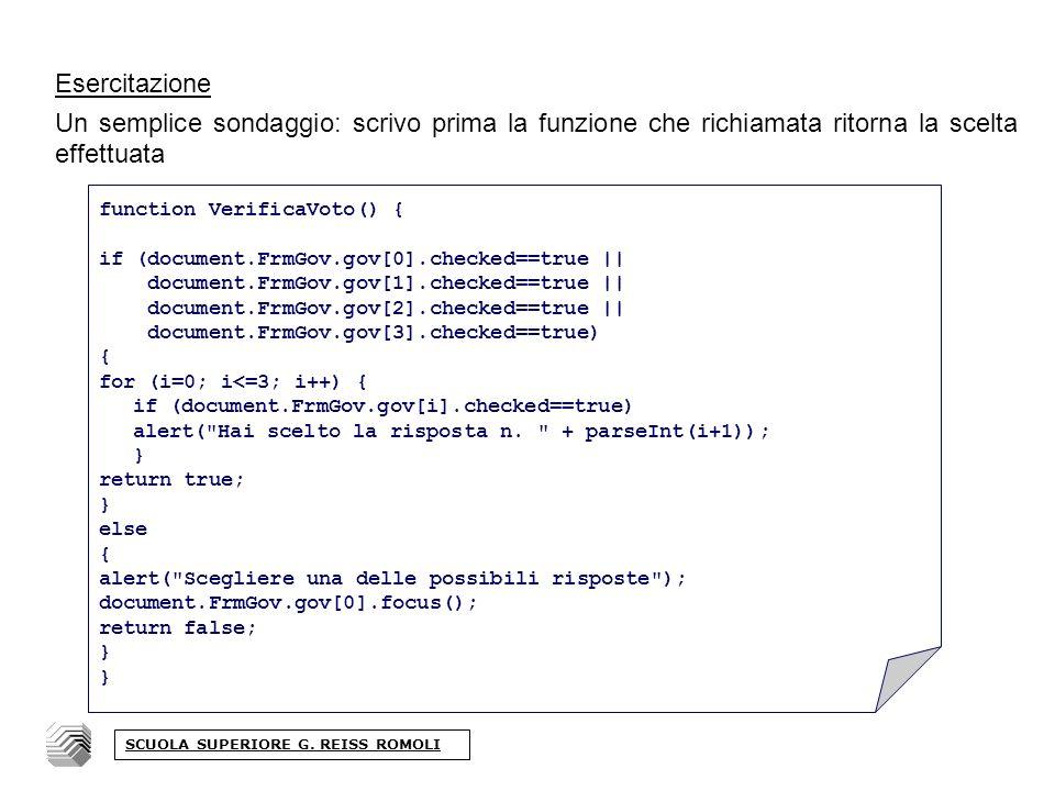 Esercitazione Un semplice sondaggio: scrivo prima la funzione che richiamata ritorna la scelta effettuata function VerificaVoto() { if (document.FrmGov.gov[0].checked==true || document.FrmGov.gov[1].checked==true || document.FrmGov.gov[2].checked==true || document.FrmGov.gov[3].checked==true) { for (i=0; i<=3; i++) { if (document.FrmGov.gov[i].checked==true) alert( Hai scelto la risposta n.