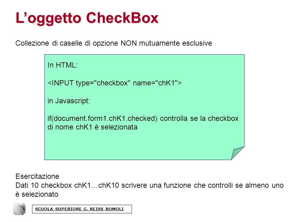 Loggetto CheckBox Collezione di caselle di opzione NON mutuamente esclusive Esercitazione Dati 10 checkbox chK1…chK10 scrivere una funzione che controlli se almeno uno è selezionato In HTML: in Javascript: if(document.form1.chK1.checked) controlla se la checkbox di nome chK1 è selezionata SCUOLA SUPERIORE G.