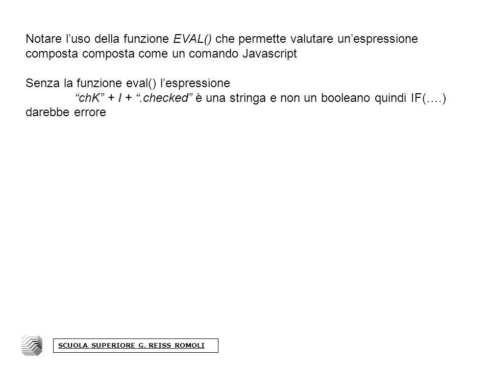 Notare luso della funzione EVAL() che permette valutare unespressione composta composta come un comando Javascript Senza la funzione eval() lespressione chK + I +.checked è una stringa e non un booleano quindi IF(….) darebbe errore SCUOLA SUPERIORE G.
