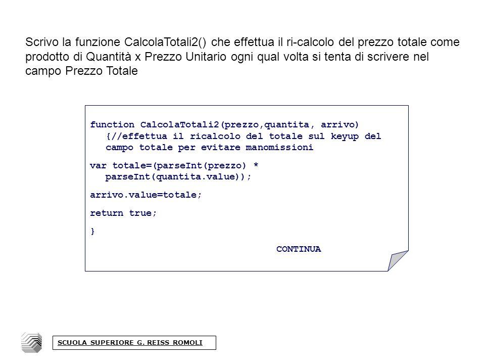 Scrivo la funzione CalcolaTotali2() che effettua il ri-calcolo del prezzo totale come prodotto di Quantità x Prezzo Unitario ogni qual volta si tenta di scrivere nel campo Prezzo Totale SCUOLA SUPERIORE G.