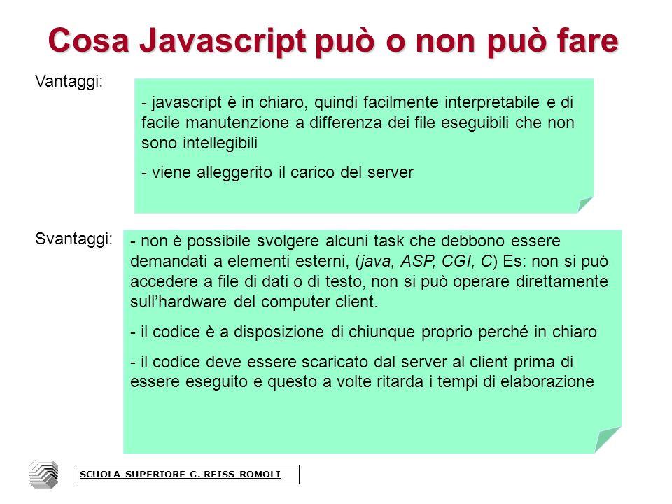 Cosa Javascript può o non può fare Vantaggi: Svantaggi: - javascript è in chiaro, quindi facilmente interpretabile e di facile manutenzione a differenza dei file eseguibili che non sono intellegibili - viene alleggerito il carico del server - non è possibile svolgere alcuni task che debbono essere demandati a elementi esterni, (java, ASP, CGI, C) Es: non si può accedere a file di dati o di testo, non si può operare direttamente sullhardware del computer client.