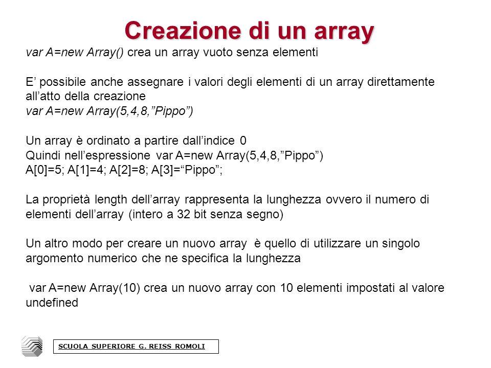 Creazione di un array var A=new Array() crea un array vuoto senza elementi E possibile anche assegnare i valori degli elementi di un array direttamente allatto della creazione var A=new Array(5,4,8,Pippo) Un array è ordinato a partire dallindice 0 Quindi nellespressione var A=new Array(5,4,8,Pippo) A[0]=5; A[1]=4; A[2]=8; A[3]=Pippo; La proprietà length dellarray rappresenta la lunghezza ovvero il numero di elementi dellarray (intero a 32 bit senza segno) Un altro modo per creare un nuovo array è quello di utilizzare un singolo argomento numerico che ne specifica la lunghezza var A=new Array(10) crea un nuovo array con 10 elementi impostati al valore undefined SCUOLA SUPERIORE G.