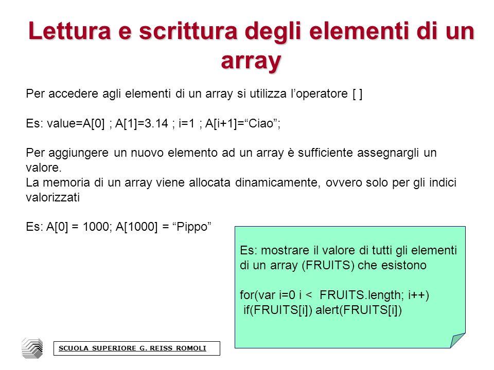 Lettura e scrittura degli elementi di un array Per accedere agli elementi di un array si utilizza loperatore [ ] Es: value=A[0] ; A[1]=3.14 ; i=1 ; A[i+1]=Ciao; Per aggiungere un nuovo elemento ad un array è sufficiente assegnargli un valore.