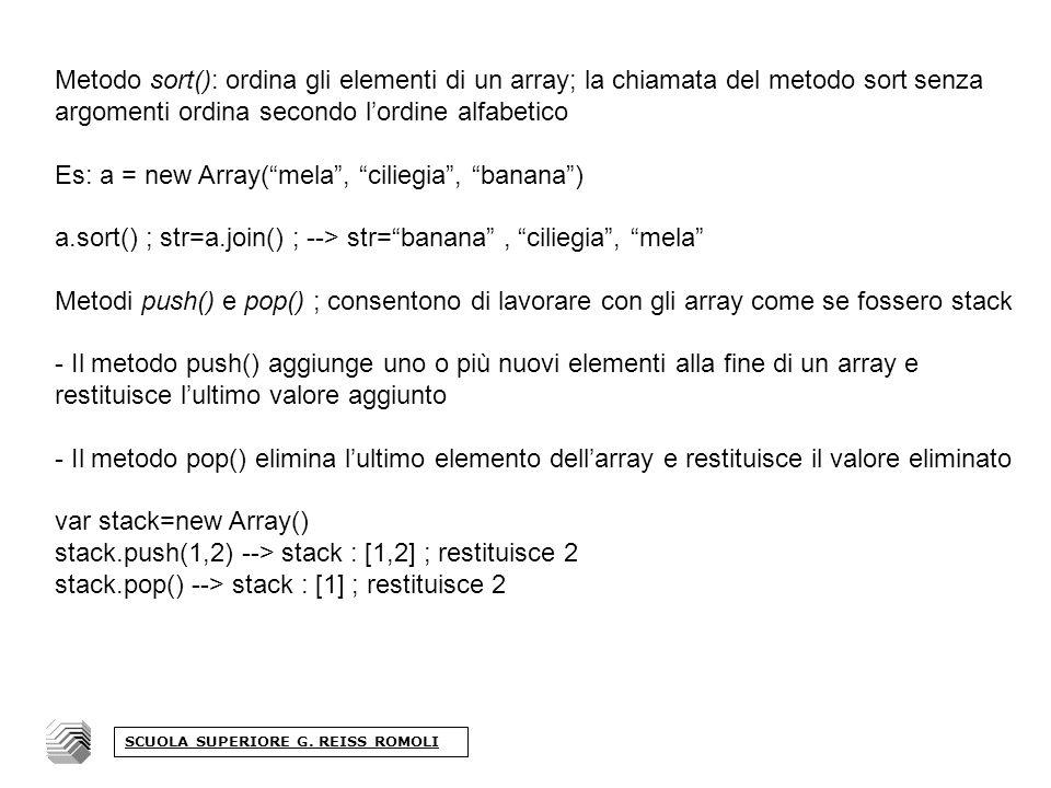 Metodo sort(): ordina gli elementi di un array; la chiamata del metodo sort senza argomenti ordina secondo lordine alfabetico Es: a = new Array(mela, ciliegia, banana) a.sort() ; str=a.join() ; --> str=banana, ciliegia, mela Metodi push() e pop() ; consentono di lavorare con gli array come se fossero stack - Il metodo push() aggiunge uno o più nuovi elementi alla fine di un array e restituisce lultimo valore aggiunto - Il metodo pop() elimina lultimo elemento dellarray e restituisce il valore eliminato var stack=new Array() stack.push(1,2) --> stack : [1,2] ; restituisce 2 stack.pop() --> stack : [1] ; restituisce 2 SCUOLA SUPERIORE G.