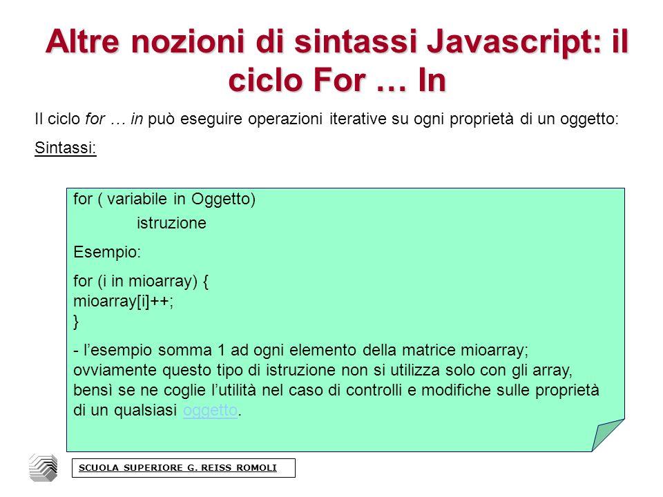 Altre nozioni di sintassi Javascript: il ciclo For … In Il ciclo for … in può eseguire operazioni iterative su ogni proprietà di un oggetto: Sintassi: SCUOLA SUPERIORE G.
