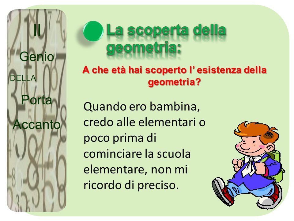 Il Genio DELLA Porta Accanto A che età hai scoperto l esistenza della geometria? Quando ero bambina, credo alle elementari o poco prima di cominciare